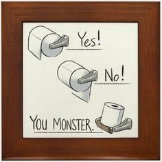 And You Monster. all the time 😂😏👌-A must have for every bathroom! Show them the correct way to put the TP on the spool. Available on CafePress. Bathroom Quotes, Bathroom Humor, Bathroom Signs, Bathroom Art, Bathroom Ideas, Bathroom Updates, Bathroom Organization, Toilet Paper Humor, Toilet Paper Roll