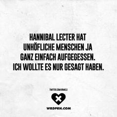 Hannibal Lecter hat unhöfliche Menschen ja ganz einfach aufgegessen. Ich wollte es nur gesagt haben.