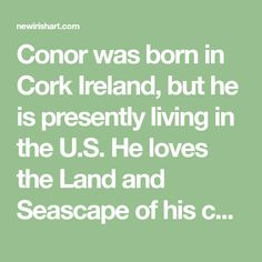 Conor was born in Cork Ireland, but he is presently living in the U.S. He loves the Land and Seascape of his country and some of life's little pleasur