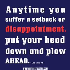 encouraging quotes, uplifting quotes, Anytime you suffer a setback or disappointment, put your head down and plow ahead.