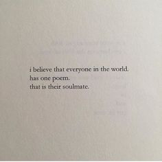 """I believe that everyone in the world has one poem. that is their soulmate"" -Nayyirah Waheed"