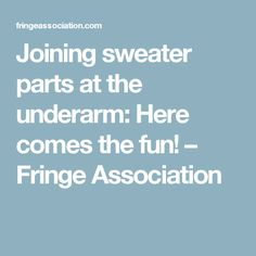 Joining sweater parts at the underarm: Here comes the fun! – Fringe Association