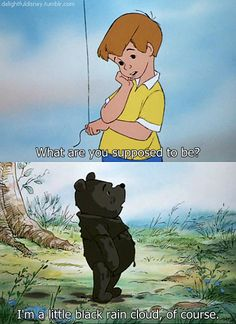 """I'm a little black rain cloud, of course"" -Winnie the Pooh"