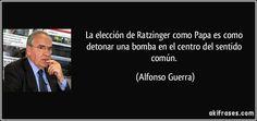La elección de Ratzinger como Papa es como detonar una bomba en el centro del sentido común. (Alfonso Guerra)