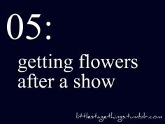 I never actually got flowers after a show... Mainly because I was always ensemble... But I've always wanted flowers. Yet I've never gotten any.
