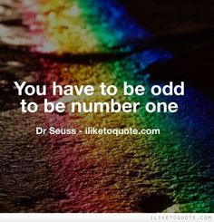 You have to be odd to be number one. -…