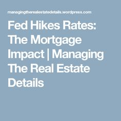 Fed Hikes Rates: The Mortgage Impact   Managing The Real Estate Details