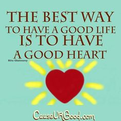 The best way to have a good life is to have a good heart. ~Ritu Ghatourey  www.causeurgood.com  #quotes #life