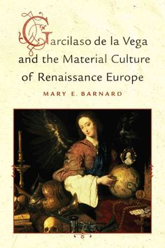 Garcilaso de la Vega and the material culture of Renaissance Europe / Mary E. Barnard.