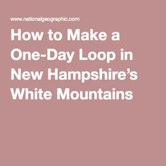 How to Make a One-Day Loop in New Hampshire's White Mountains