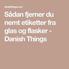 Sådan fjerner du nemt etiketter fra glas og flasker - Danish Things