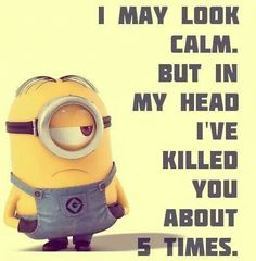 Lol minions images of the hour (12:47:53 AM, Tuesday 03, March 2015 PST) – 11 pics. i may look calm, but in my head i've killed you about 5 times