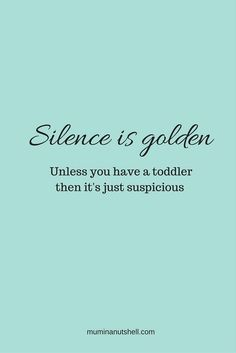Silence is golden...unless you have a toddler. Truth!