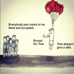 Everybody wants to be liked and accepted. Except for Tom.