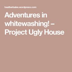 Adventures in whitewashing! – Project Ugly House