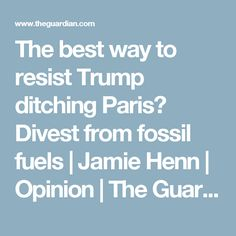 The best way to resist Trump ditching Paris? Divest from fossil fuels | Jamie Henn | Opinion | The Guardian