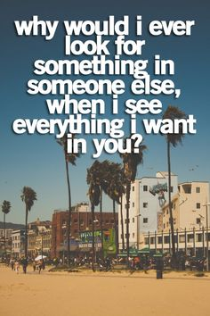 why would I ever look for something in someone else, when I see everything I want in you?