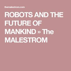 ROBOTS AND THE FUTURE OF MANKIND » The MALESTROM
