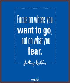 Focus on where you want to go, not on what you fear. ~Anthony Robbins #Inspiyr