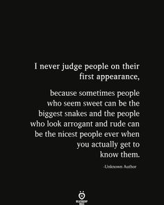 I never judge people on their first appearance because sometimes people who seem sweet can be the biggest snakes and the people who look arrogant and rude can be the nicest people ever when you actually get to know them. People Who Judge Quotes, Arrogant People Quotes, Good Night Quotes, Good Life Quotes, True Quotes, Quotes Quotes, Qoutes, Career Quotes, Success Quotes