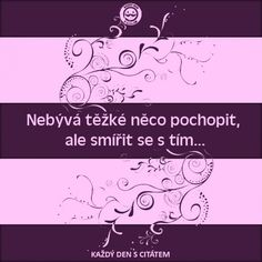 citáty - Nebývá těžké něco pochopit, ale smířit Motto, Proverbs, Quotations, Thoughts, Words, Quotes, Humor, Qoutes, Qoutes