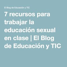 7 recursos para trabajar la educación sexual en clase | El Blog de Educación y TIC