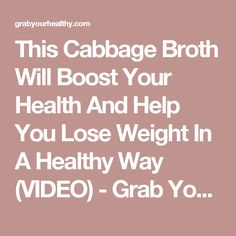This Cabbage Broth Will Boost Your Health And Help You Lose Weight In A Healthy Way (VIDEO) - Grab Your Healthy