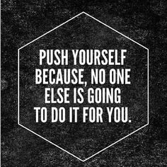 """Push yourself because no one else is going to do it for you."" 