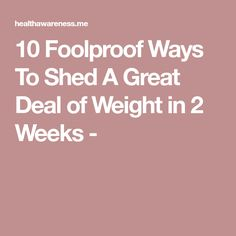 10 Foolproof Ways To Shed A Great Deal of Weight in 2 Weeks -