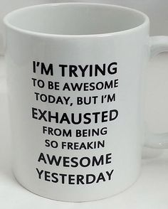 I Am Trying to Be Awesome today, but I'm exhausted from being so freaking awesome yesterday.