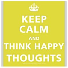 Keep Calm & Think Happy Thoughts