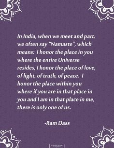 The beautiful salutation Namaste as interpreted by Ram Dass. I am so grateful to him for reminding us all to be in the present and practice compassion.Namaste