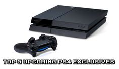 Top 5 Upcoming PS4 Exclusives