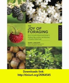 The Joy of Foraging Gary Lincoff Illustrated Guide to Finding, Harvesting, and Enjoying a World of Wild Food (9781592537754) Gary Lincoff , ISBN-10: 1592537758  , ISBN-13: 978-1592537754 ,  , tutorials , pdf , ebook , torrent , downloads , rapidshare , filesonic , hotfile , megaupload , fileserve