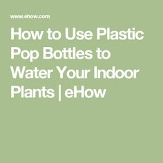 How to Use Plastic Pop Bottles to Water Your Indoor Plants | eHow