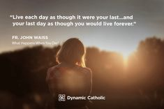 """""""Live each day as though it were your last…and your last day as though you would live forever."""" Fr. John Waiss, What Happens When You Die?"""