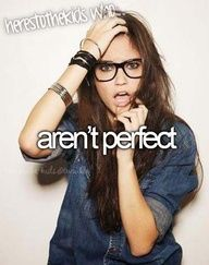 HEY! No ones perfect! Plz, everyone, no one is perfect...