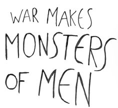 War is a monster. And it makes monsters of men, too.