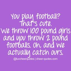 Cheer Quotes / You play football? That's cute. We throw 100 pound girls and you throw 2 pound foo...