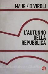 L'autunno della Repubblica / Maurizio Viroli.    GLF editori Laterza, 2016