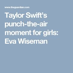 Taylor Swift's punch-the-air moment for girls: Eva Wiseman
