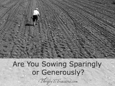 I'm convinced that people who are good stewards with their money are given more to manage. That being said, are you sowing sparingly or generously?