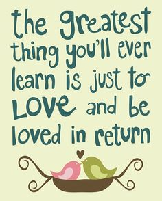 """The greatest thing you'll ever learn is just to love and be loved in return."""