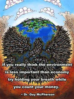 If you really think the environment is less important than the economy, try holding your breath while you count your money. Dr. Guy McPherson