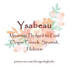 Baby Girl Name: Ysabeau. Meaning: Pledged to God. Origin: French, Spanish, Hebrew.