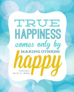 """FREE LDS QUOTE PRINTABLE quote from David O McKay: """"true happiness comes only by making others happy"""