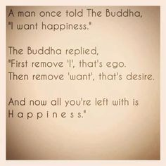 """A man once told the Buddha """"I want happiness."""" The Buddha replied: """"First remove 'I', that is ego. Then remove 'want', that is desire. And now all you are left with is happiness."""""""