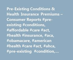 Pre-Existing Conditions & Health Insurance Premiums – Consumer Reports #pre-existing #conditions, #affordable #care #act, #health #insurance, #aca, #obamacare, #american #health #care #act, #ahca, #pre-existing #condition, #amendment, #high #risk #pools http://italy.remmont.com/pre-existing-conditions-health-insurance-premiums-consumer-reports-pre-existing-conditions-affordable-care-act-health-insurance-aca-obamacare-american-health-care-act-ahca-pr/  # Got a Pre-Existing Condition? Your…