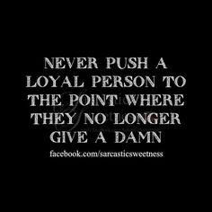 Never push a loyal person to the point where they no longer give a damn --- it's a horrible place to put me. Because I am fiercely loyal. Never break that trust, ever.