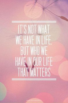 It's not what we have in life, but who we have in our life that matters. Picture Quotes.